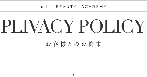 aile  BEAUTY ACADEMY PLIVACY POLICY− お客様とのお約束 −